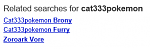 "Related searches for ""cat333pokemon""    I swear they get weirder every time I look."